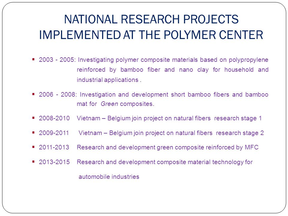 NATIONAL RESEARCH PROJECTS IMPLEMENTED AT THE POLYMER CENTER  2003 - 2005: Investigating polymer composite materials based on polypropylene reinforced by bamboo fiber and nano clay for household and industrial applications.