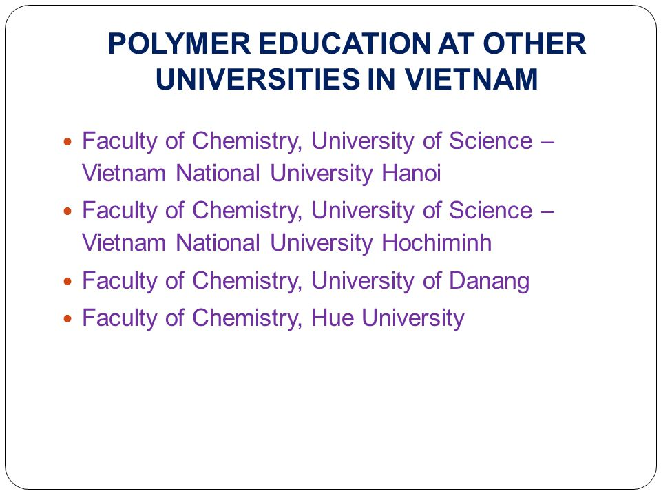 POLYMER EDUCATION AT OTHER UNIVERSITIES IN VIETNAM Faculty of Chemistry, University of Science – Vietnam National University Hanoi Faculty of Chemistry, University of Science – Vietnam National University Hochiminh Faculty of Chemistry, University of Danang Faculty of Chemistry, Hue University