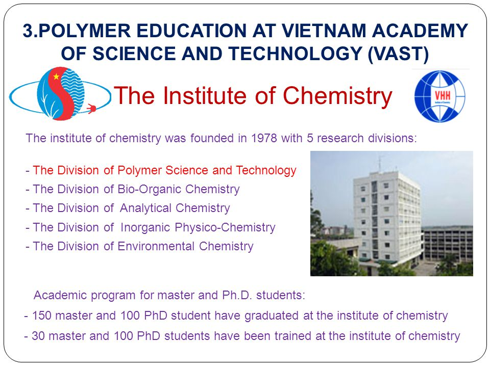 3.POLYMER EDUCATION AT VIETNAM ACADEMY OF SCIENCE AND TECHNOLOGY (VAST) The Institute of Chemistry The institute of chemistry was founded in 1978 with 5 research divisions: - The Division of Polymer Science and Technology - The Division of Bio-Organic Chemistry - The Division of Analytical Chemistry - The Division of Inorganic Physico-Chemistry - The Division of Environmental Chemistry Academic program for master and Ph.D.
