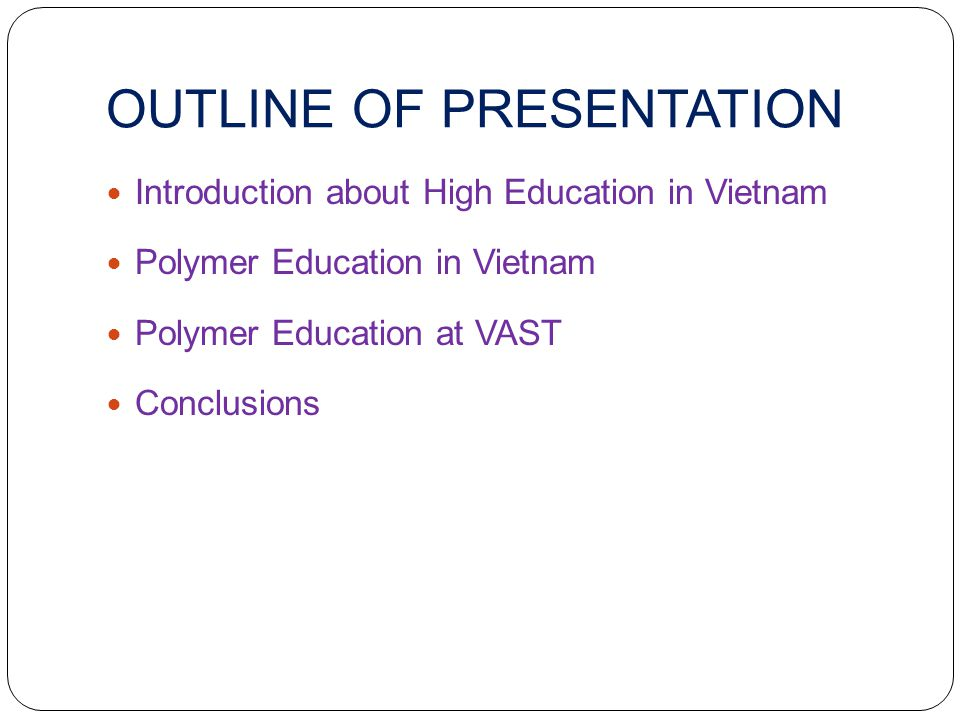 OUTLINE OF PRESENTATION Introduction about High Education in Vietnam Polymer Education in Vietnam Polymer Education at VAST Conclusions