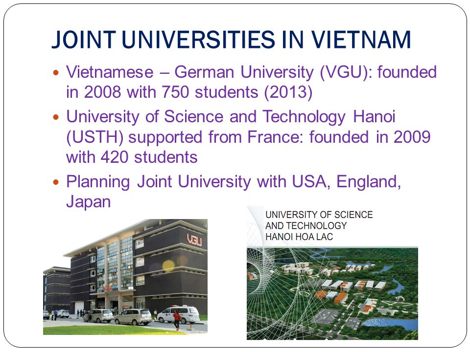 JOINT UNIVERSITIES IN VIETNAM Vietnamese – German University (VGU): founded in 2008 with 750 students (2013) University of Science and Technology Hanoi (USTH) supported from France: founded in 2009 with 420 students Planning Joint University with USA, England, Japan