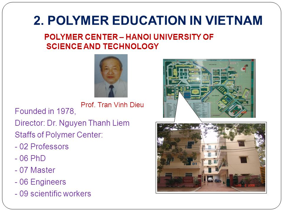 2. POLYMER EDUCATION IN VIETNAM POLYMER CENTER – HANOI UNIVERSITY OF SCIENCE AND TECHNOLOGY Founded in 1978, Director: Dr. Nguyen Thanh Liem Staffs of