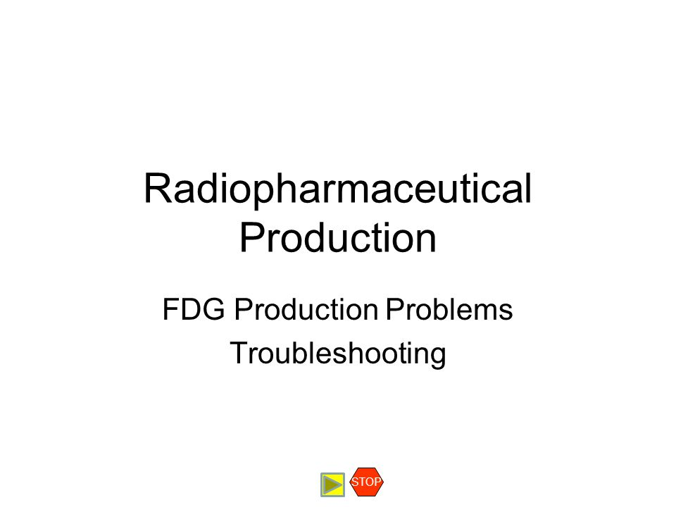 Radiopharmaceutical Production FDG Production Problems Troubleshooting STOP