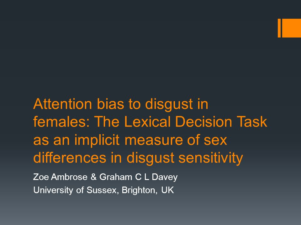 Attention bias to disgust in females: The Lexical Decision Task as an implicit measure of sex differences in disgust sensitivity Zoe Ambrose & Graham C L Davey University of Sussex, Brighton, UK