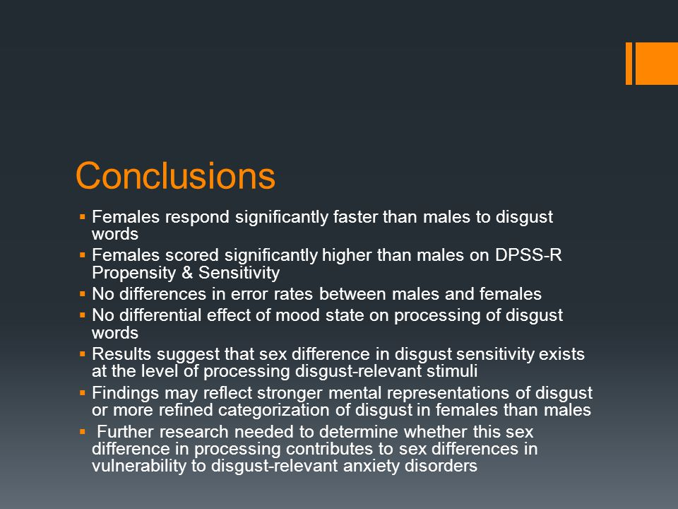 Conclusions  Females respond significantly faster than males to disgust words  Females scored significantly higher than males on DPSS-R Propensity & Sensitivity  No differences in error rates between males and females  No differential effect of mood state on processing of disgust words  Results suggest that sex difference in disgust sensitivity exists at the level of processing disgust-relevant stimuli  Findings may reflect stronger mental representations of disgust or more refined categorization of disgust in females than males  Further research needed to determine whether this sex difference in processing contributes to sex differences in vulnerability to disgust-relevant anxiety disorders