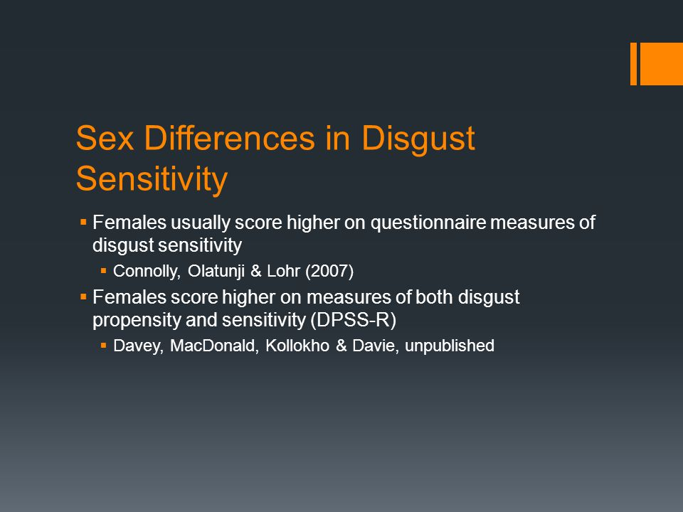 Sex Differences in Disgust Sensitivity  Females usually score higher on questionnaire measures of disgust sensitivity  Connolly, Olatunji & Lohr (2007)  Females score higher on measures of both disgust propensity and sensitivity (DPSS-R)  Davey, MacDonald, Kollokho & Davie, unpublished