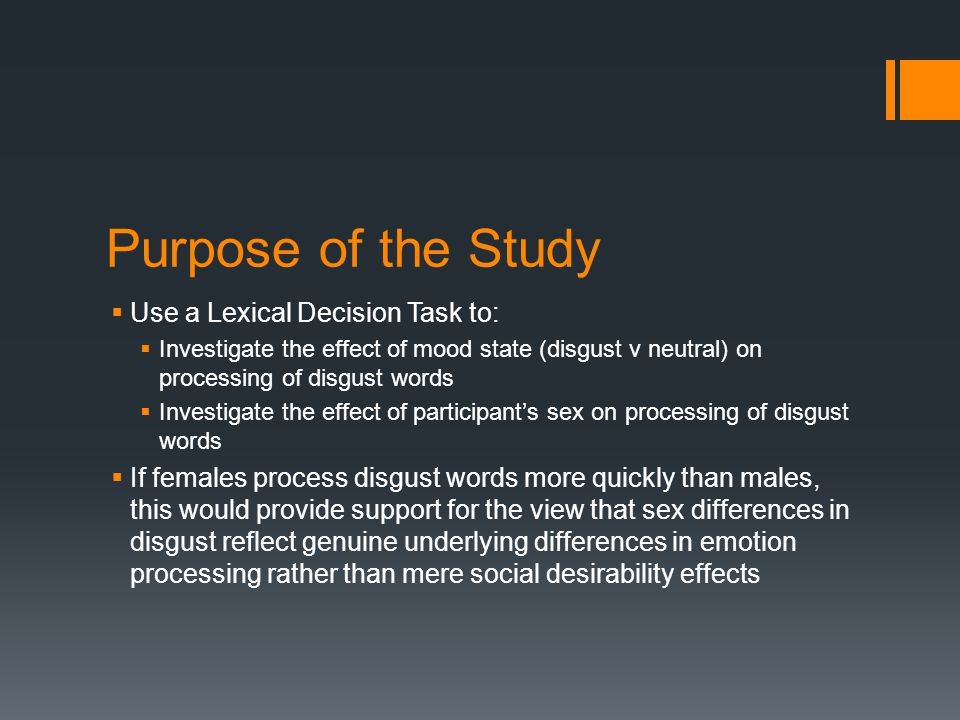 Purpose of the Study  Use a Lexical Decision Task to:  Investigate the effect of mood state (disgust v neutral) on processing of disgust words  Investigate the effect of participant's sex on processing of disgust words  If females process disgust words more quickly than males, this would provide support for the view that sex differences in disgust reflect genuine underlying differences in emotion processing rather than mere social desirability effects