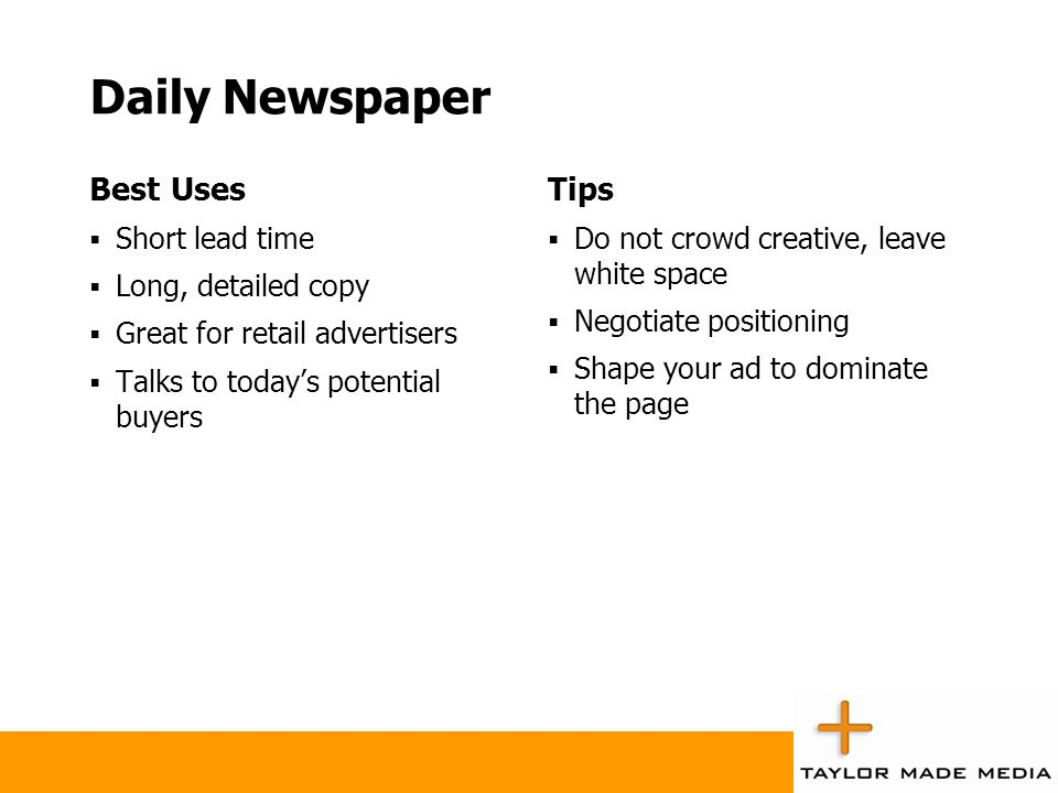 Daily Newspaper Best Uses  Short lead time  Long, detailed copy  Great for retail advertisers  Talks to today's potential buyers Tips  Do not cro