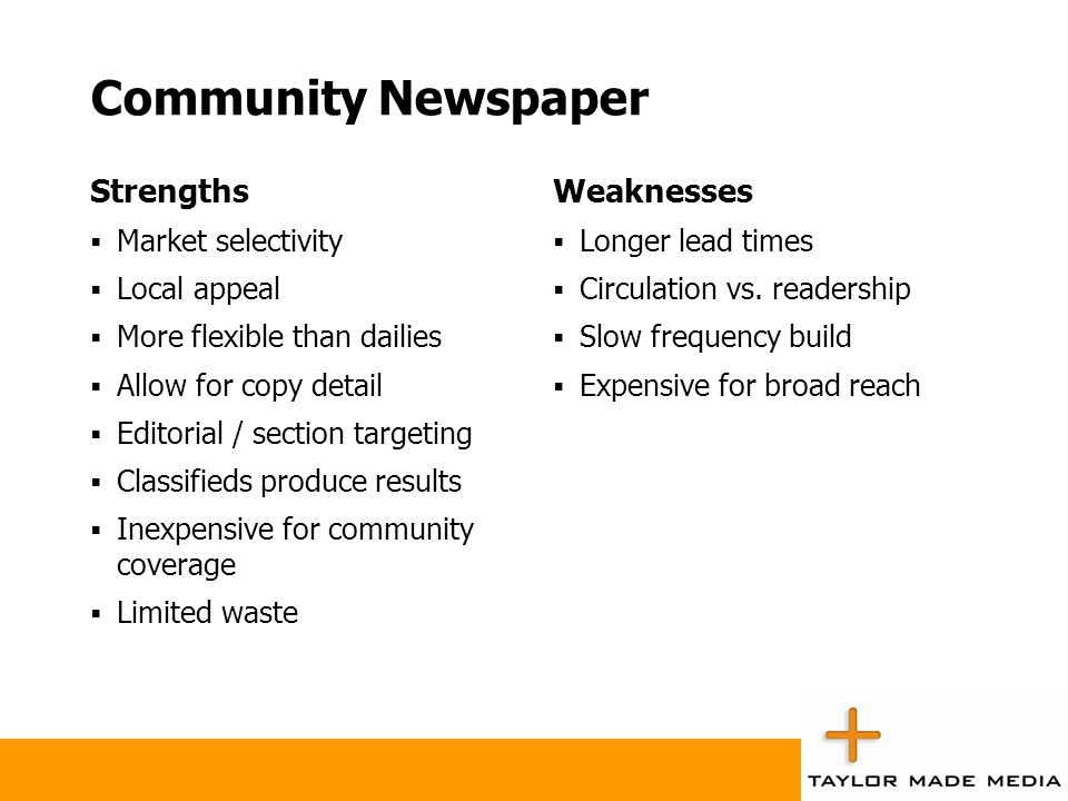 Community Newspaper Strengths  Market selectivity  Local appeal  More flexible than dailies  Allow for copy detail  Editorial / section targeting