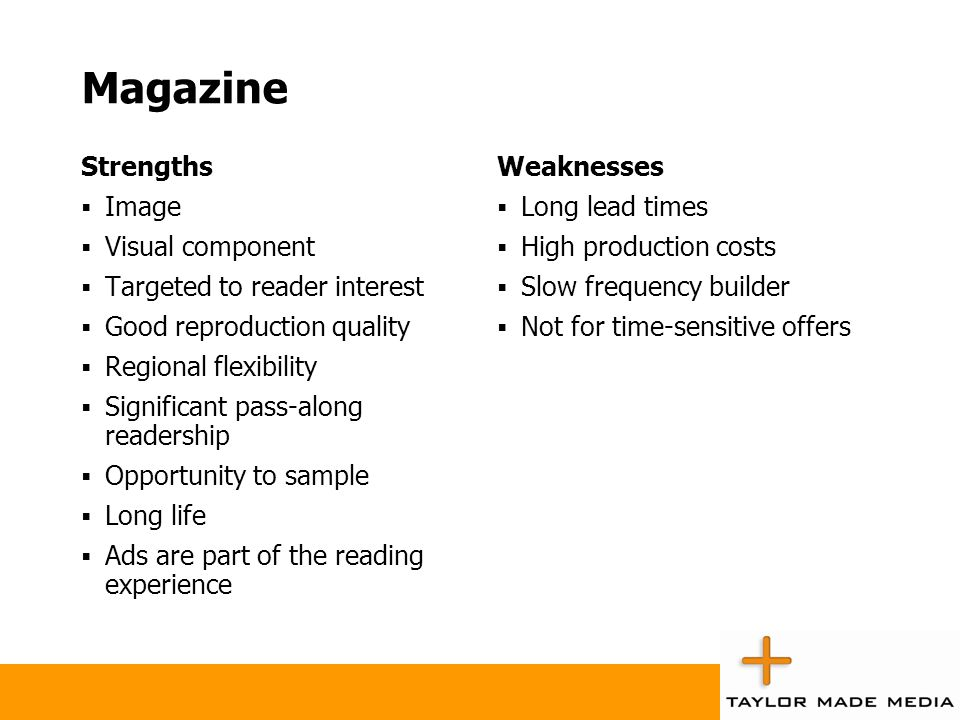 Magazine Strengths  Image  Visual component  Targeted to reader interest  Good reproduction quality  Regional flexibility  Significant pass-alon
