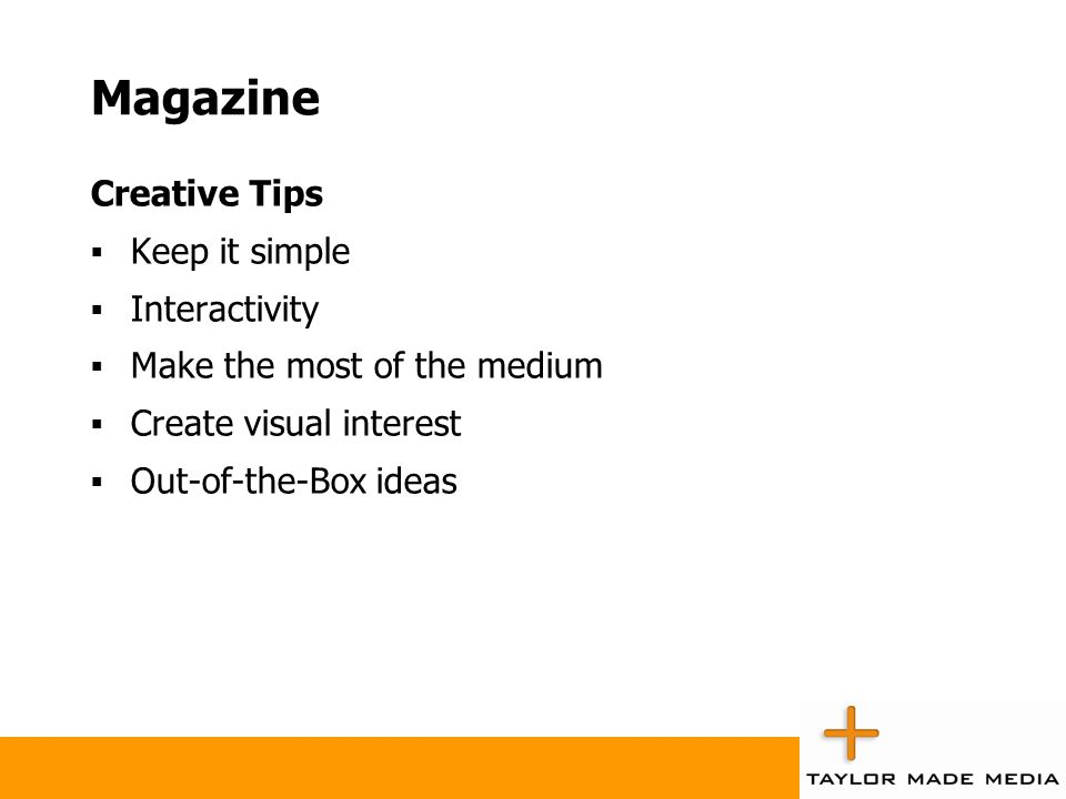 Magazine Creative Tips  Keep it simple  Interactivity  Make the most of the medium  Create visual interest  Out-of-the-Box ideas