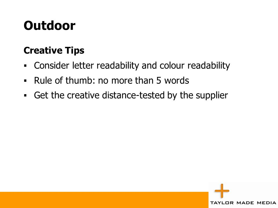 Outdoor Creative Tips  Consider letter readability and colour readability  Rule of thumb: no more than 5 words  Get the creative distance-tested by