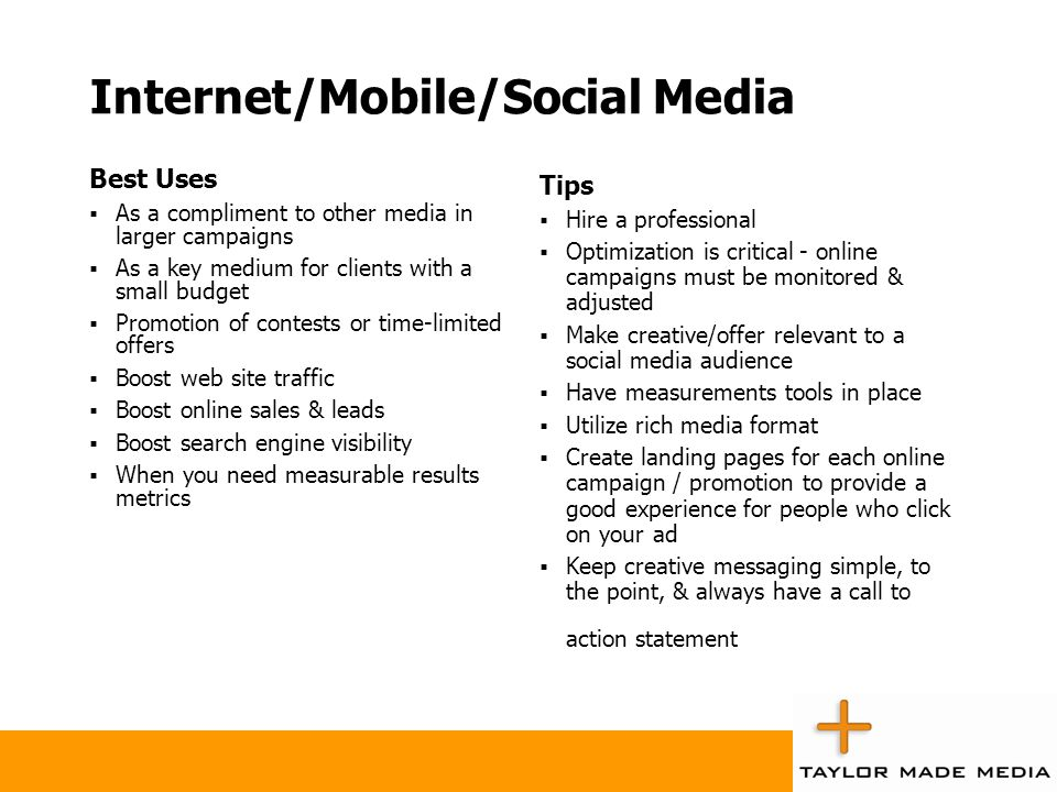 Internet/Mobile/Social Media Best Uses  As a compliment to other media in larger campaigns  As a key medium for clients with a small budget  Promot