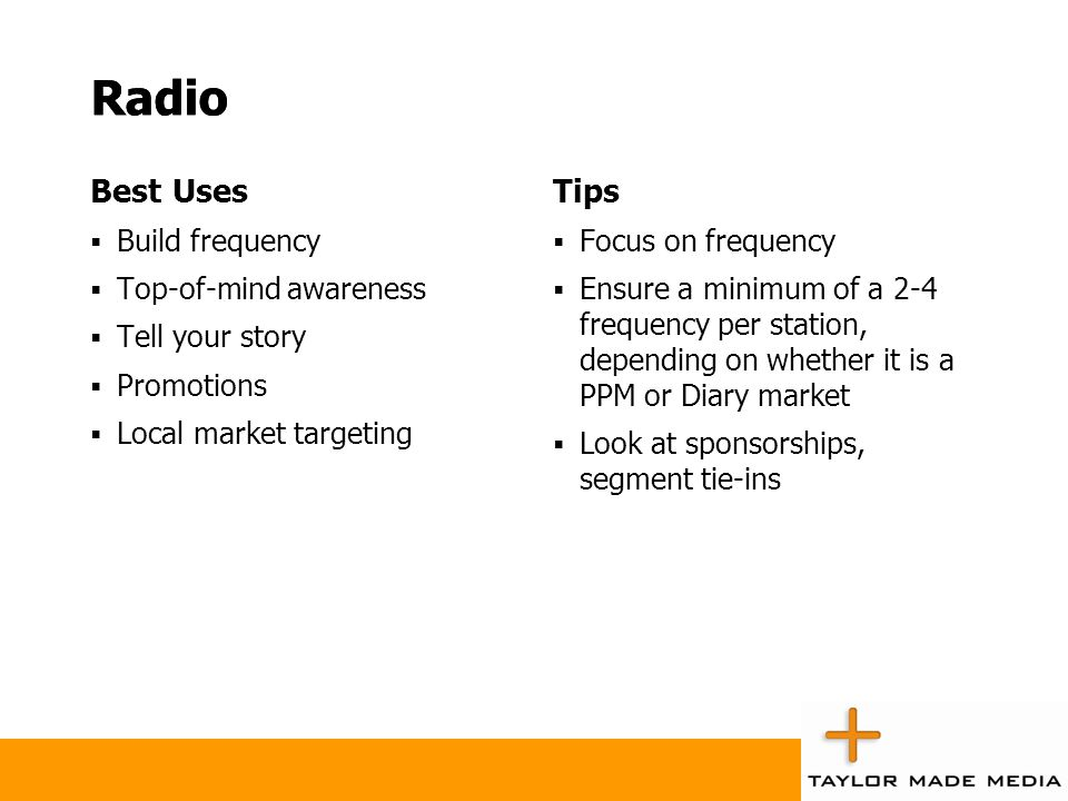 Radio Best Uses  Build frequency  Top-of-mind awareness  Tell your story  Promotions  Local market targeting Tips  Focus on frequency  Ensure a