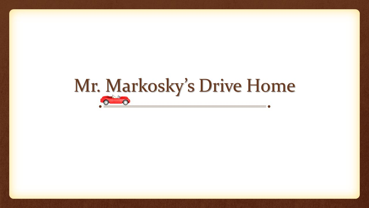 Mr. Markosky's Drive Home