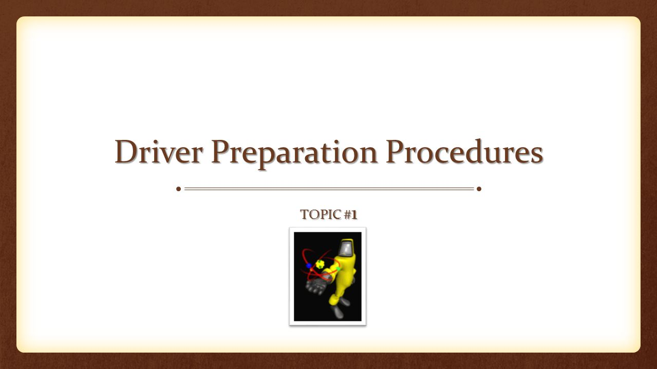 Driver Preparation Procedures TOPIC # 1