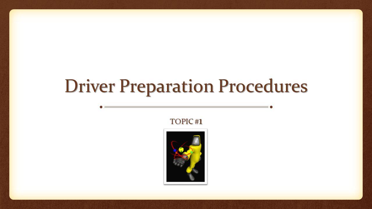 DRIVER PREPARATION PROCEDURES Topic #1 1.