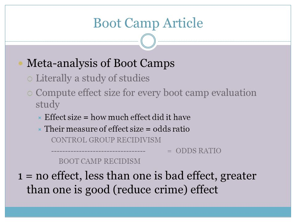 Boot Camp Article Meta-analysis of Boot Camps  Literally a study of studies  Compute effect size for every boot camp evaluation study  Effect size = how much effect did it have  Their measure of effect size = odds ratio CONTROL GROUP RECIDIVISM ---------------------------------- = ODDS RATIO BOOT CAMP RECIDISM 1 = no effect, less than one is bad effect, greater than one is good (reduce crime) effect