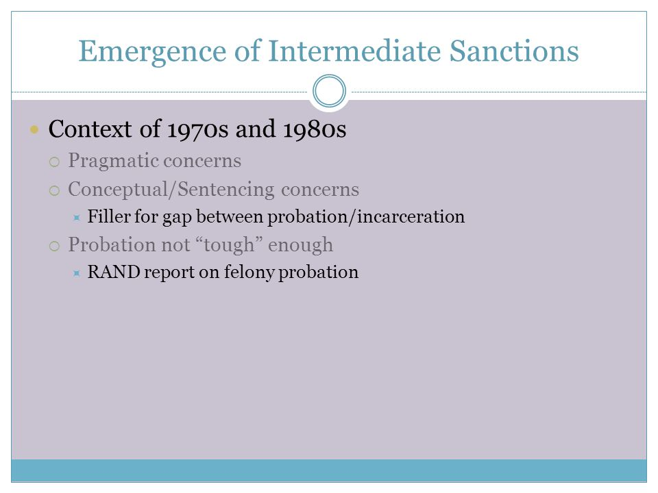 Emergence of Intermediate Sanctions Context of 1970s and 1980s  Pragmatic concerns  Conceptual/Sentencing concerns  Filler for gap between probation/incarceration  Probation not tough enough  RAND report on felony probation