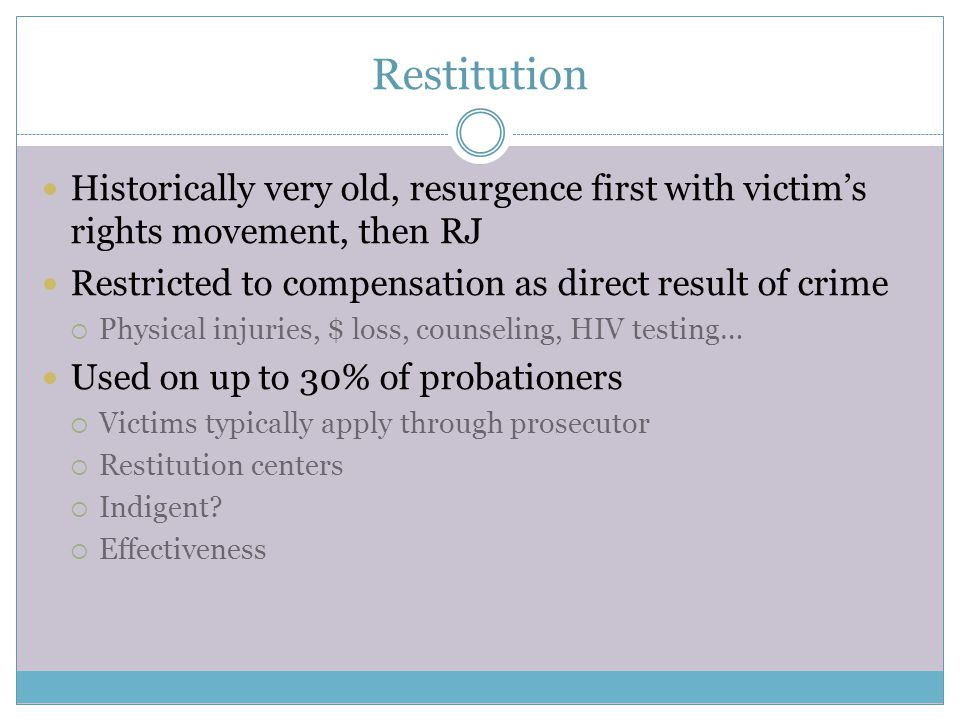 Restitution Historically very old, resurgence first with victim's rights movement, then RJ Restricted to compensation as direct result of crime  Physical injuries, $ loss, counseling, HIV testing… Used on up to 30% of probationers  Victims typically apply through prosecutor  Restitution centers  Indigent.