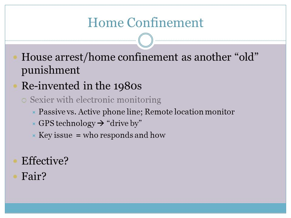 Home Confinement House arrest/home confinement as another old punishment Re-invented in the 1980s  Sexier with electronic monitoring  Passive vs.