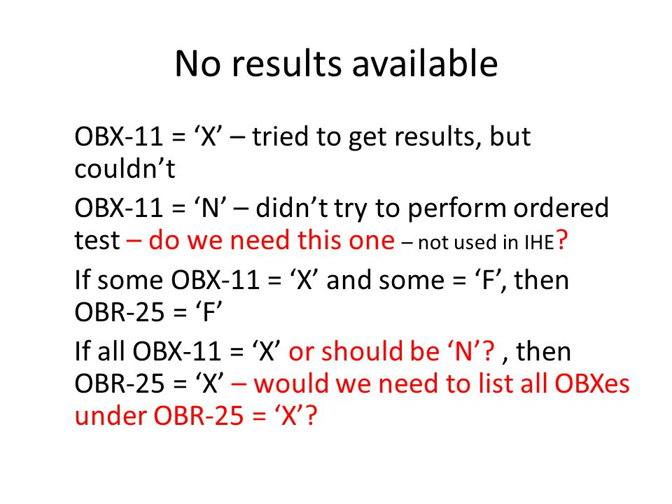 No results available OBX-11 = 'X' – tried to get results, but couldn't OBX-11 = 'N' – didn't try to perform ordered test – do we need this one – not u