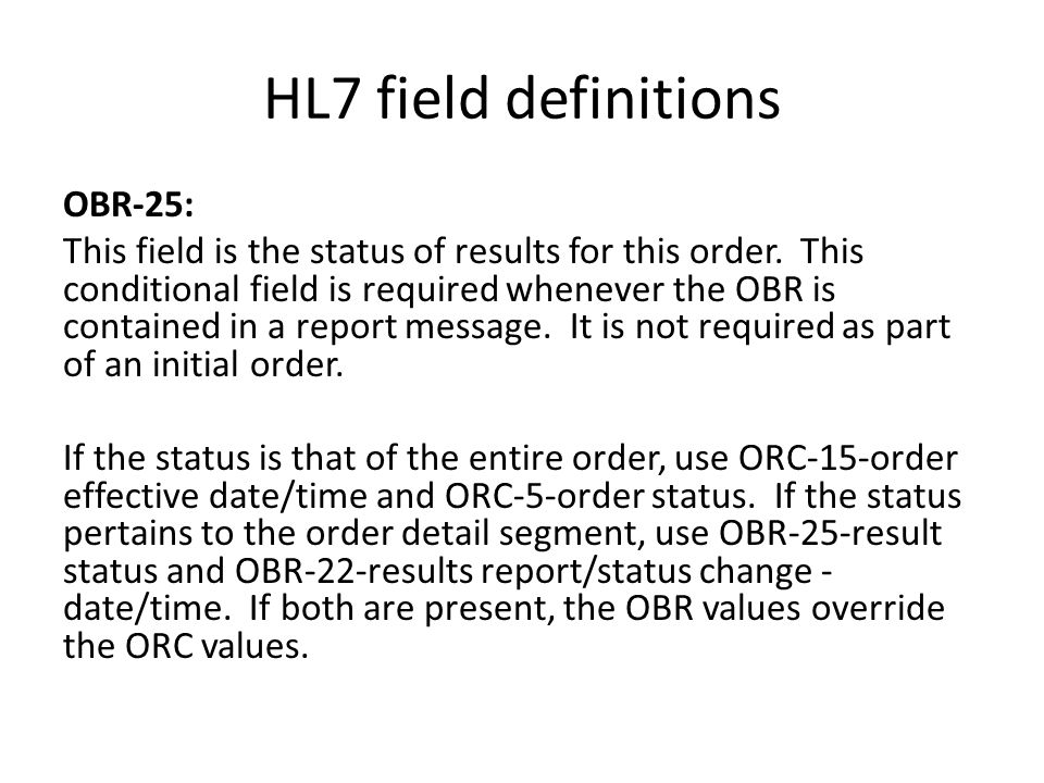 HL7 field definitions OBR-25: This field is the status of results for this order. This conditional field is required whenever the OBR is contained in