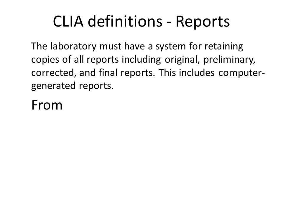 CLIA definitions - Reports The laboratory must have a system for retaining copies of all reports including original, preliminary, corrected, and final reports.