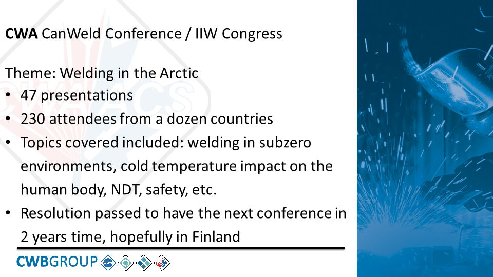 CWBGROUP CWA CanWeld Conference / IIW Congress Theme: Welding in the Arctic 47 presentations 230 attendees from a dozen countries Topics covered included: welding in subzero environments, cold temperature impact on the human body, NDT, safety, etc.