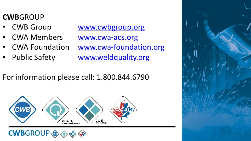 CWBGROUP CWB Groupwww.cwbgroup.orgwww.cwbgroup.org CWA Memberswww.cwa-acs.orgwww.cwa-acs.org CWA Foundationwww.cwa-foundation.orgwww.cwa-foundation.org Public Safetywww.weldquality.orgwww.weldquality.org For information please call: 1.800.844.6790