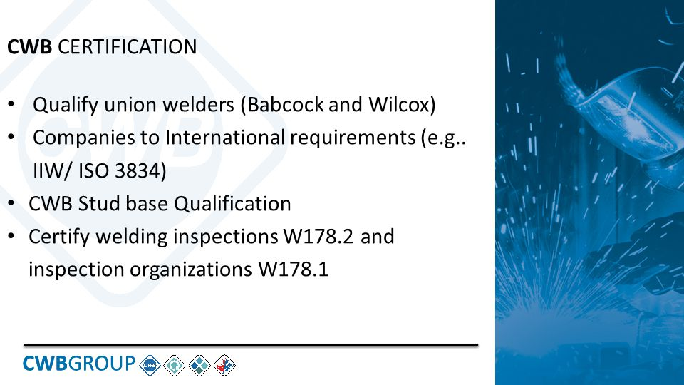 CWBGROUP CWB CERTIFICATION Qualify union welders (Babcock and Wilcox) Companies to International requirements (e.g..