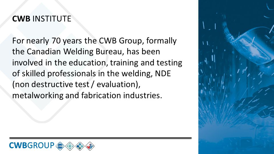 CWBGROUP CWB INSTITUTE For nearly 70 years the CWB Group, formally the Canadian Welding Bureau, has been involved in the education, training and testing of skilled professionals in the welding, NDE (non destructive test / evaluation), metalworking and fabrication industries.
