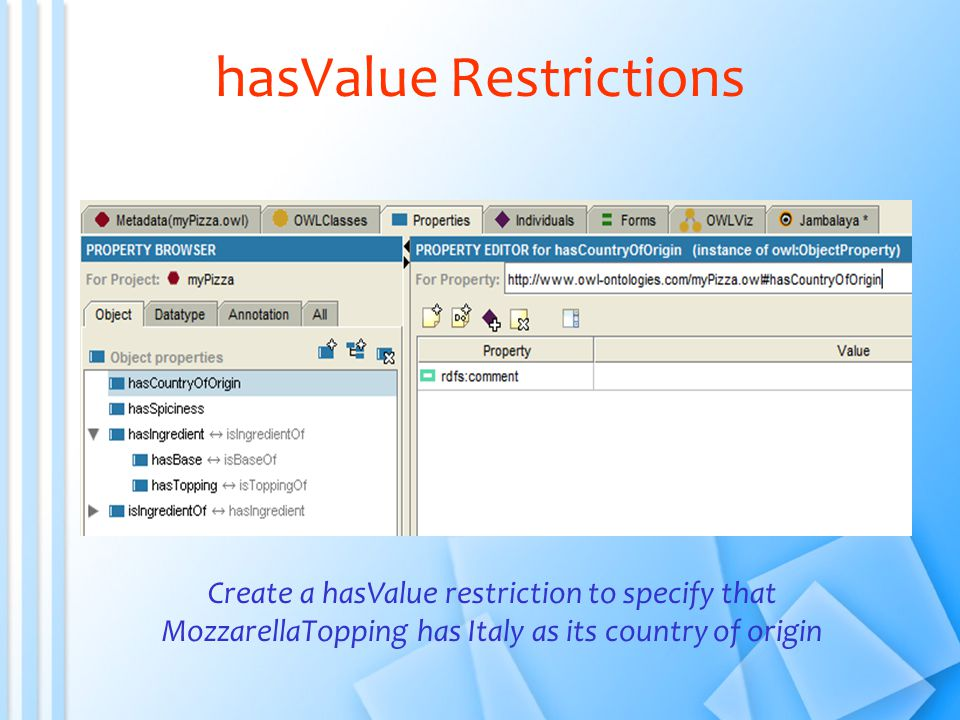hasValue Restrictions Create a hasValue restriction to specify that MozzarellaTopping has Italy as its country of origin
