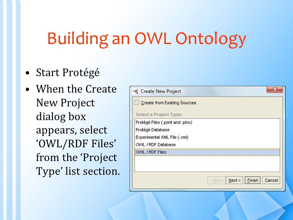 Building an OWL Ontology Start Protégé When the Create New Project dialog box appears, select 'OWL/RDF Files' from the 'Project Type' list section.