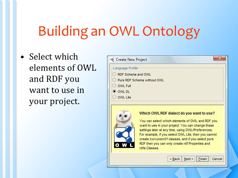 Building an OWL Ontology Select which elements of OWL and RDF you want to use in your project.
