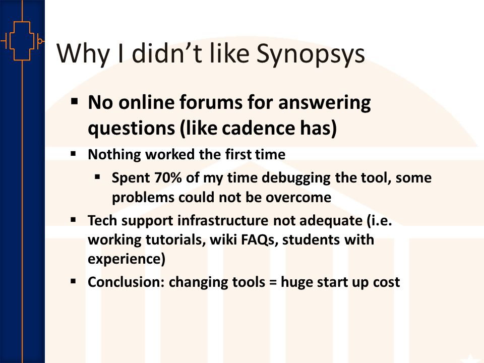 Robust Low Power VLSI Why I didn't like Synopsys  No online forums for answering questions (like cadence has)  Nothing worked the first time  Spent 70% of my time debugging the tool, some problems could not be overcome  Tech support infrastructure not adequate (i.e.