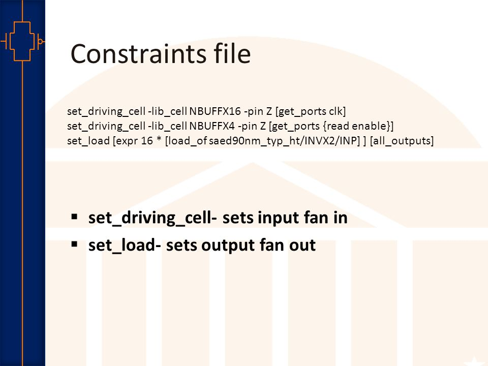 Robust Low Power VLSI Constraints file set_driving_cell -lib_cell NBUFFX16 -pin Z [get_ports clk] set_driving_cell -lib_cell NBUFFX4 -pin Z [get_ports {read enable}] set_load [expr 16 * [load_of saed90nm_typ_ht/INVX2/INP] ] [all_outputs]  set_driving_cell- sets input fan in  set_load- sets output fan out