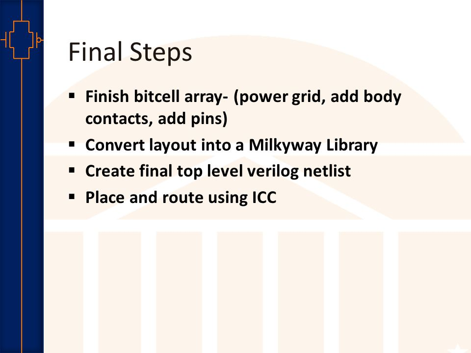 Robust Low Power VLSI Final Steps  Finish bitcell array- (power grid, add body contacts, add pins)  Convert layout into a Milkyway Library  Create final top level verilog netlist  Place and route using ICC