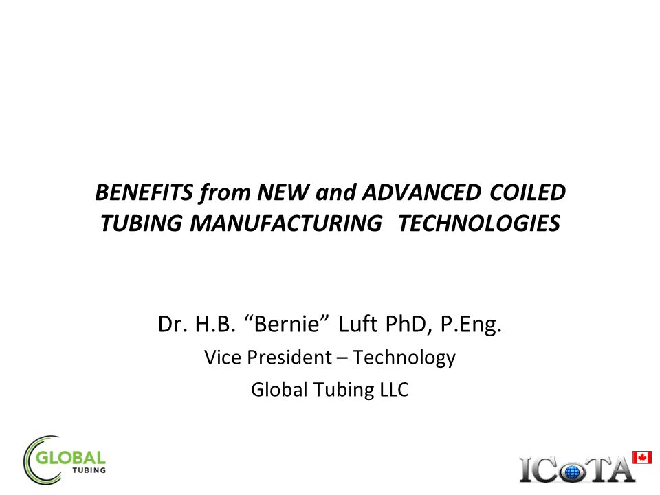 """BENEFITS from NEW and ADVANCED COILED TUBING MANUFACTURING TECHNOLOGIES Dr. H.B. """"Bernie"""" Luft PhD, P.Eng. Vice President – Technology Global Tubing L"""