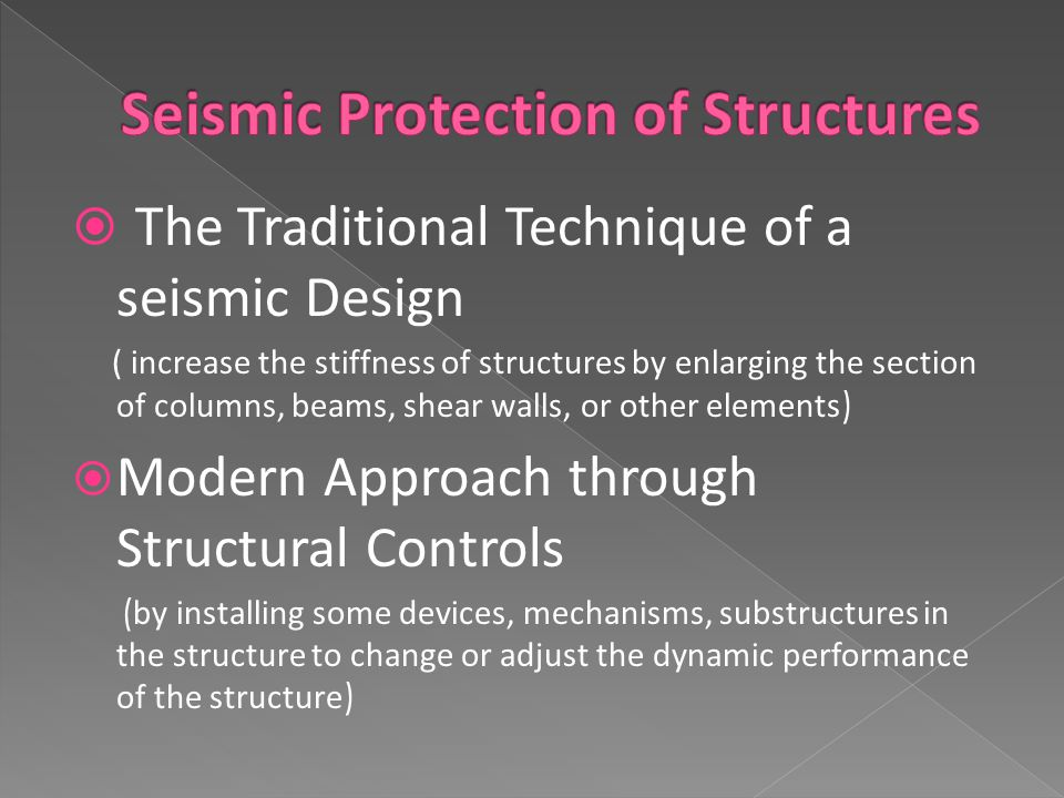 The Traditional Technique of a seismic Design ( increase the stiffness of structures by enlarging the section of columns, beams, shear walls, or other elements )  Modern Approach through Structural Controls ( by installing some devices, mechanisms, substructures in the structure to change or adjust the dynamic performance of the structure )