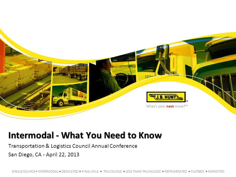 What's your next move?™ SINGLE SOURCE INTERMODAL DEDICATED FINAL MILE TRUCKLOAD LESS THAN TRUCKLOAD REFRIGERATED FLATBED EXPEDITED Intermodal - What You Need to Know Transportation & Logistics Council Annual Conference San Diego, CA - April 22, 2013