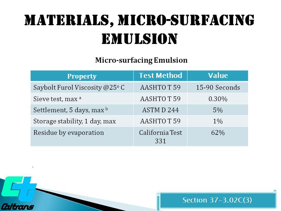 Materials, MICRO-SURFACING EMULSION Micro-surfacing Emulsion Residue by Evaporation Properties Section 37-3.02C(3) Property Test MethodValue G * @ 20 o C, 10tad/sec, MPaAASHTO T 315Report only Penetration @ 25 o CAASHTO T 4940-90 Phase angle @ 50 o C, 10rad/sec, PA (maximum)-PA base AASHTO T 315Report only Softening point, min, o CAASHTO T 5357 Stiffness @ -12 o C, Mpa, and M- value AASHTO T313Report only