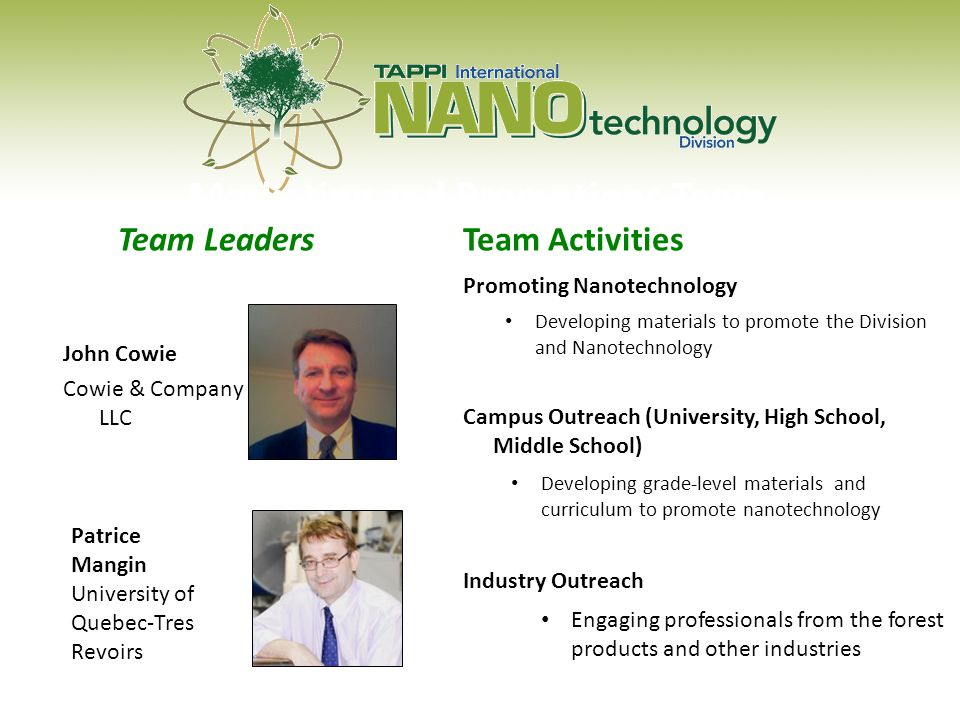Marketing and Promotions Team Team Activities Promoting Nanotechnology Developing materials to promote the Division and Nanotechnology Campus Outreach (University, High School, Middle School) Developing grade-level materials and curriculum to promote nanotechnology Industry Outreach Engaging professionals from the forest products and other industries Patrice Mangin University of Quebec-Tres Revoirs Team Leaders John Cowie Cowie & Company LLC