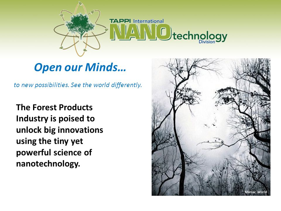 Open our Minds… Maniac World The Forest Products Industry is poised to unlock big innovations using the tiny yet powerful science of nanotechnology.