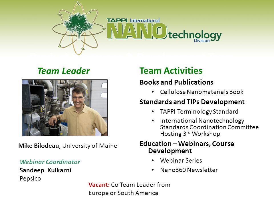 Product Resources & Development Team Team Activities Books and Publications Cellulose Nanomaterials Book Standards and TIPs Development TAPPI Terminology Standard International Nanotechnology Standards Coordination Committee Hosting 3 rd Workshop Education – Webinars, Course Development Webinar Series Nano360 Newsletter Mike Bilodeau, University of Maine Team Leader Vacant: Co Team Leader from Europe or South America Webinar Coordinator Sandeep Kulkarni Pepsico