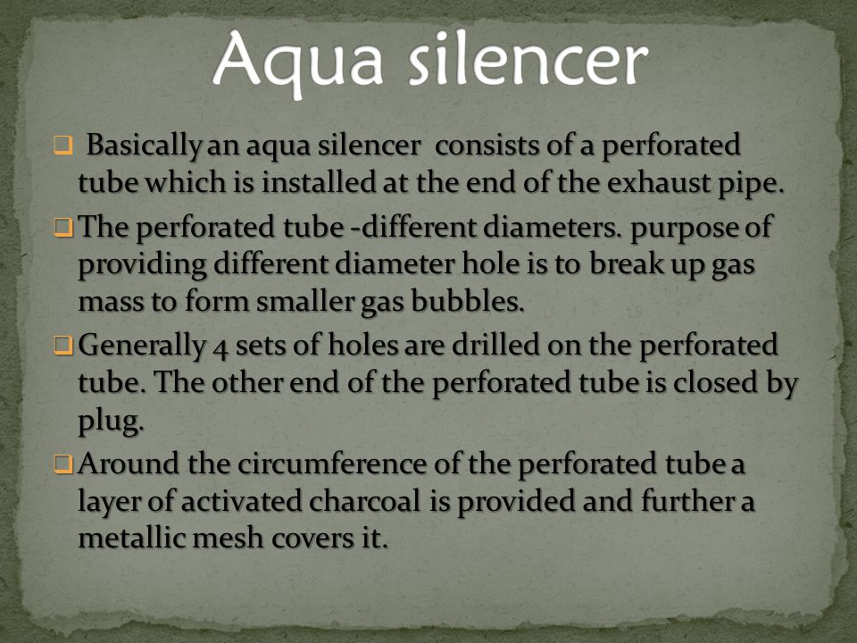 Basically an aqua silencer consists of a perforated tube which is installed at the end of the exhaust pipe.