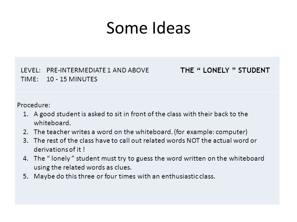 Some Ideas LEVEL:PRE-INTERMEDIATE 1 AND ABOVE TIME:10 - 15 MINUTES Procedure: 1.A good student is asked to sit in front of the class with their back to the whiteboard.