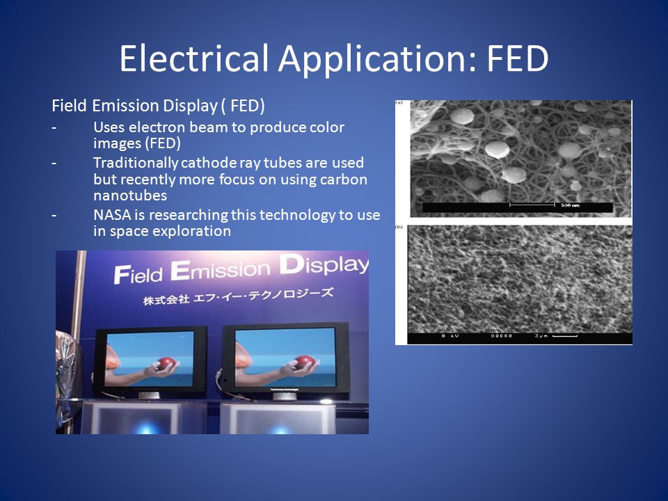 Electrical Application: FED Field Emission Display ( FED) -Uses electron beam to produce color images (FED) -Traditionally cathode ray tubes are used