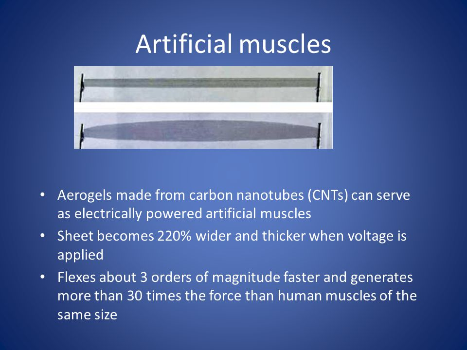 Artificial muscles Aerogels made from carbon nanotubes (CNTs) can serve as electrically powered artificial muscles Sheet becomes 220% wider and thicker when voltage is applied Flexes about 3 orders of magnitude faster and generates more than 30 times the force than human muscles of the same size