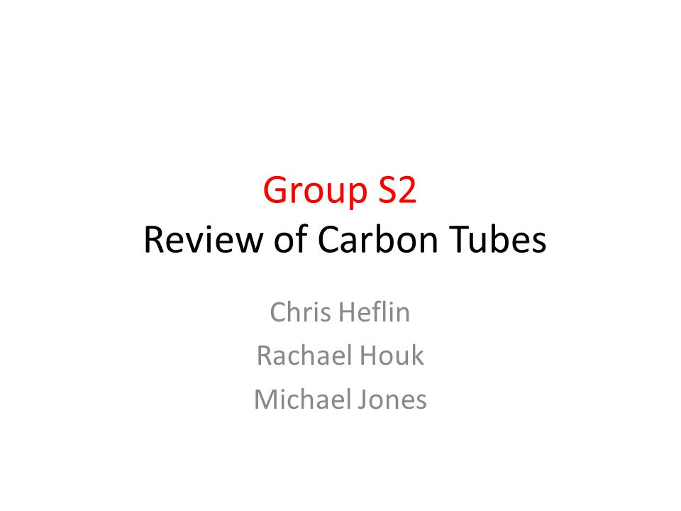 Group S2 Review of Carbon Tubes Chris Heflin Rachael Houk Michael Jones